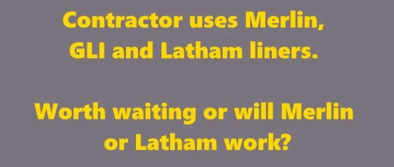 Contractor uses Merlin, GLI and Latham liners. Worth waiting or will Merlin or Latham work?