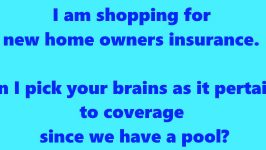 I am shopping for new home owners insurance. Can I pick your brains as it pertains to coverage since we have a pool?